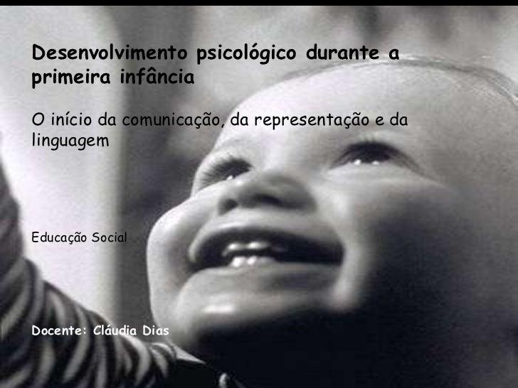 Desenvolvimento psicológico durante a primeira infância O início da comunicação, da representação e da linguagem   Educa...