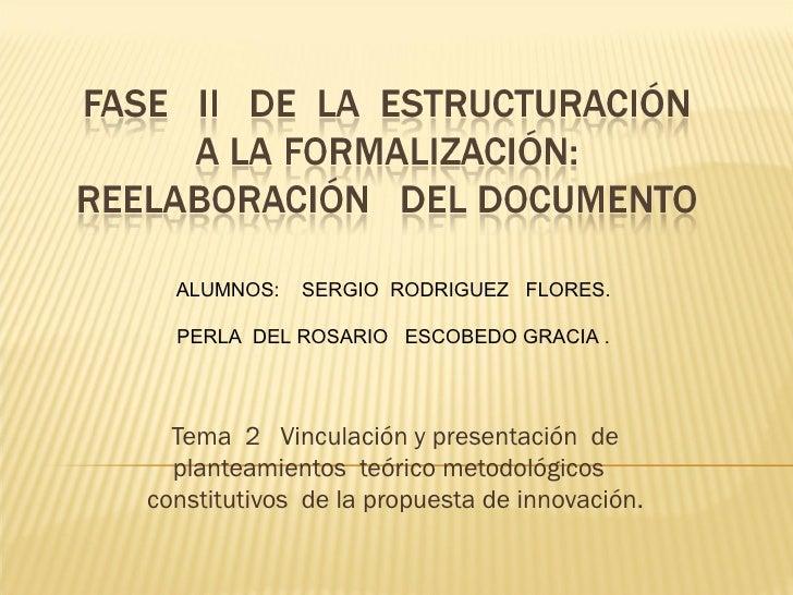ALUMNOS:   SERGIO RODRIGUEZ FLORES.  PERLA DEL ROSARIO ESCOBEDO GRACIA .  Tema 2 Vinculación y presentación de  planteamie...