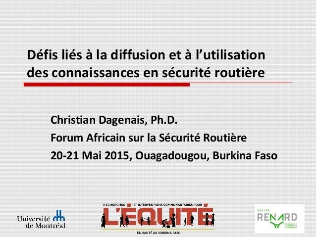 Défis liés à la diffusion et à l'utilisation des connaissances en sécurité routière Christian Dagenais, Ph.D. Forum Africa...