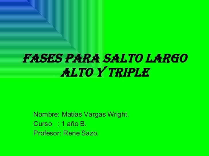 Fases para salto largo alto y triple Nombre: Matías Vargas Wright. Curso  : 1 año B. Profesor: Rene Sazo.