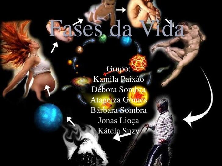 Fases da Vida       Grupo:   Kamila Paixão   Débora Sombra   Atageiza Gomes   Bárbara Sombra     Jonas Lioça     Kátela Suzy