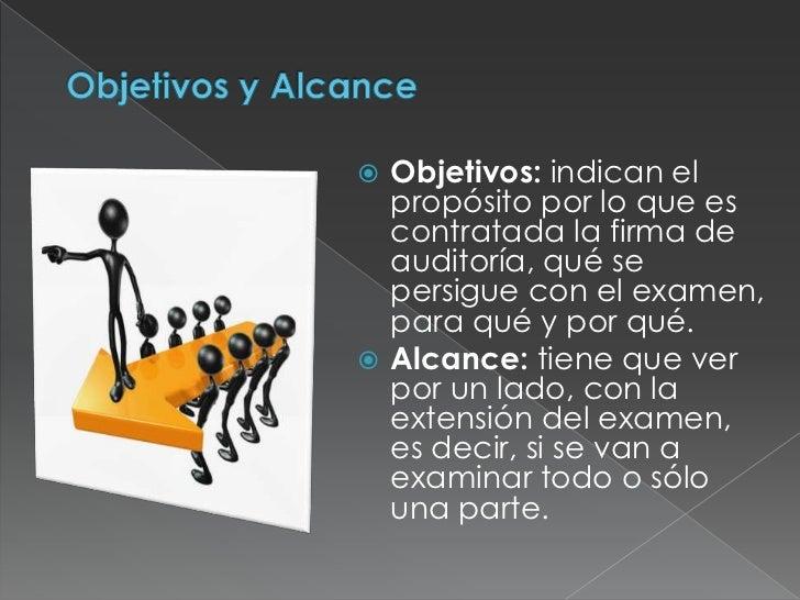 Objetivos y Alcance<br />Objetivos: indican el propósito por lo que es contratada la firma de auditoría, qué se persigue c...