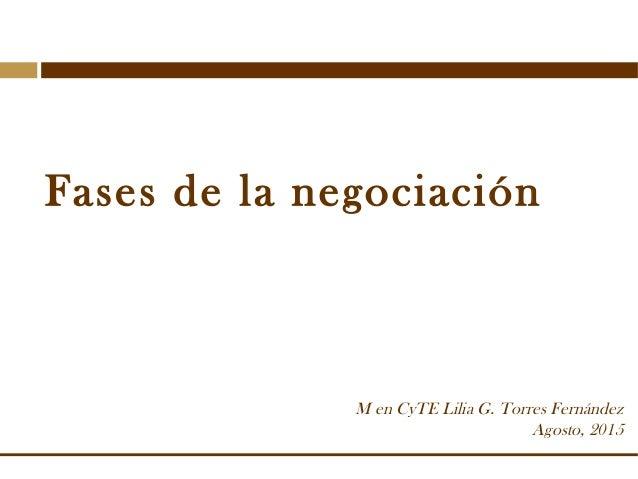 Fases de la negociación M en CyTE Lilia G. Torres Fernández Agosto, 2015