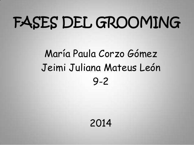 FASES DEL GROOMING María Paula Corzo Gómez Jeimi Juliana Mateus León 9-2  2014