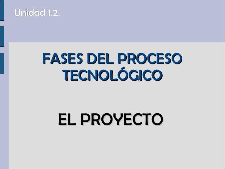FASES DEL PROCESO TECNOLÓGICO EL PROYECTO Unidad 1.2.