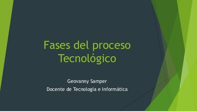 Fases del proceso Tecnológico Geovanny Samper Docente de Tecnología e Informática