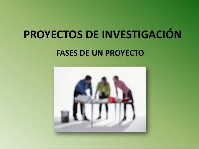 PROYECTOS DE INVESTIGACIÓN FASES DE UN PROYECTO