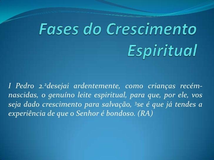 Fases do Crescimento Espiritual<br />I Pedro 2.2desejai ardentemente, como crianças recém-nascidas, o genuíno leite espiri...