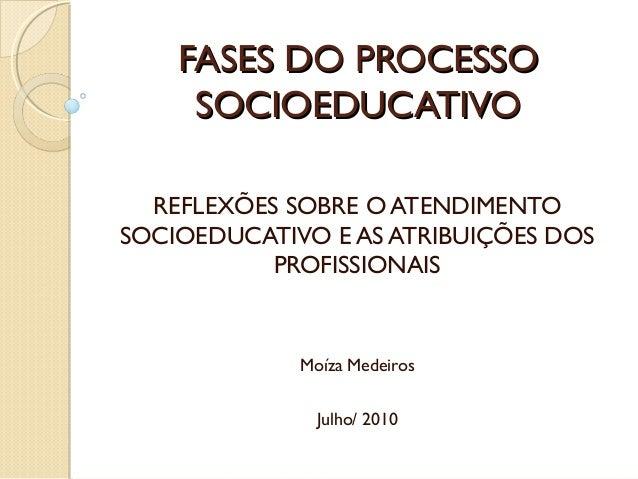 FASES DO PROCESSO SOCIOEDUCATIVO REFLEXÕES SOBRE O ATENDIMENTO SOCIOEDUCATIVO E AS ATRIBUIÇÕES DOS PROFISSIONAIS  Moíza Me...