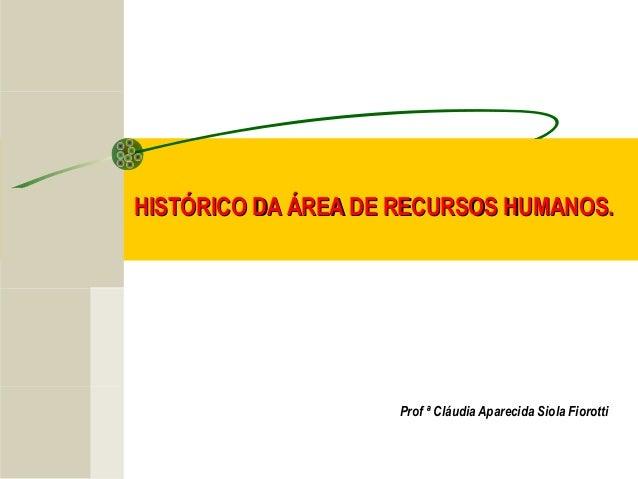 HISTÓRICO DA ÁREA DE RECURSOS HUMANOS.  Prof ª Cláudia Aparecida Siola Fiorotti
