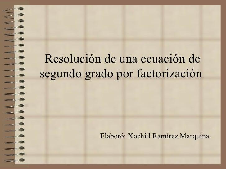 Resolución de una ecuación de segundo grado por factorización   Elaboró: Xochitl Ramírez Marquina