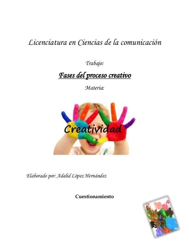 Licenciatura en Ciencias de la comunicación Trabajo:  Fases del proceso creativo Materia:  Elaborado por: Adalid López Her...