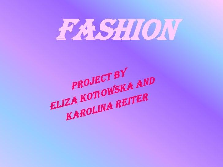 Fashion<br />Project by <br />Eliza Kotłowska and<br /> Karolina Reiter<br />
