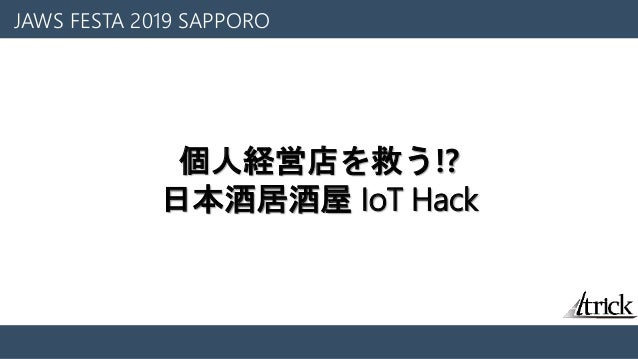 JAWS FESTA 2019 SAPPORO 個人経営店を救う⁉ 日本酒居酒屋 IoT Hack