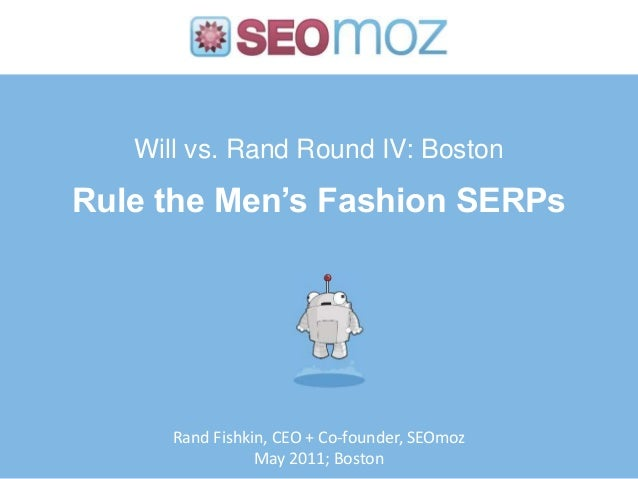 Will vs. Rand Round IV: Boston Rule the Men's Fashion SERPs Rand Fishkin, CEO + Co-founder, SEOmoz May 2011; Boston
