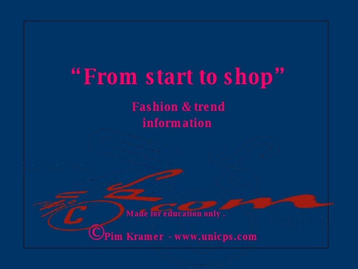 """"""" From start to shop""""   Fashion  & trend  information Made for education only . © Pim Kramer  - www.unicps.com"""
