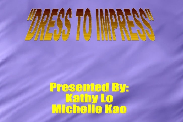 """""""DRESS TO IMPRESS"""" Presented By: Kathy Lo  Michelle Kao"""