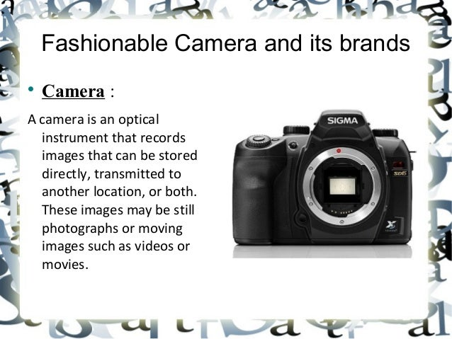 Fashionable Camera and its brandsCamera :A camera is an opticalinstrument that recordsimages that can be storeddirectly, ...
