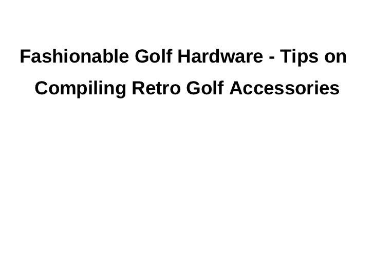 Fashionable Golf Hardware - Tips on Compiling Retro Golf Accessories