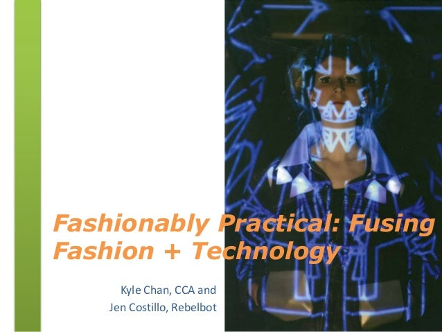 Fashionably Practical: Fusing Fashion + Technology Kyle Chan, CCA and Jen Costillo, Rebelbot