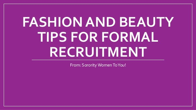 FASHION AND BEAUTY TIPS FOR FORMAL RECRUITMENT From: Sorority WomenToYou!