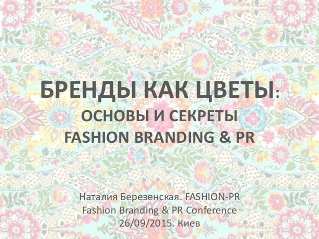 БРЕНДЫ КАК ЦВЕТЫ: ОСНОВЫ И СЕКРЕТЫ FASHION BRANDING & PR Наталия Березенская. FASHION-PR Fashion Branding & PR Conference ...
