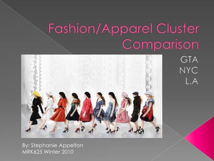 Fashion/Apparel Cluster Comparison <br />GTA<br />NYC<br />L.A<br />By: Stephanie Appelton <br />MRK625 Winter 2010<br />
