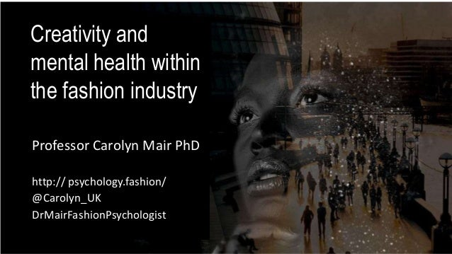 Creativity and mental health within the fashion industry Professor Carolyn Mair PhD http:// psychology.fashion/ @Carolyn_U...