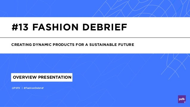 #13 FASHION DEBRIEF CREATING DYNAMIC PRODUCTS FOR A SUSTAINABLE FUTURE @PSFK | #FashionDebrief OVERVIEW PRESENTATION