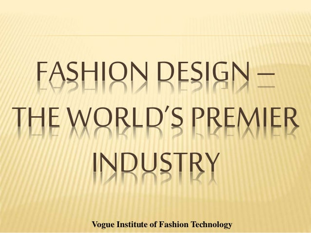 FASHION DESIGN – THE WORLD'S PREMIER INDUSTRY Vogue Institute of Fashion Technology
