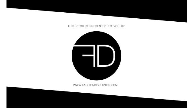 THIS PITCH IS PRESENTED TO YOU BY WWW.FASHIONDISRUPTOR.COM