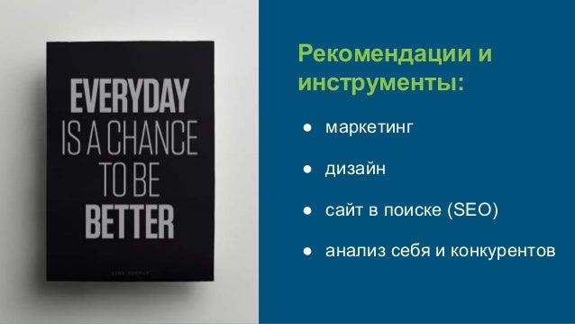 Рекомендации и инструменты: ● маркетинг ● дизайн ● сайт в поиске (SEO) ● анализ себя и конкурентов