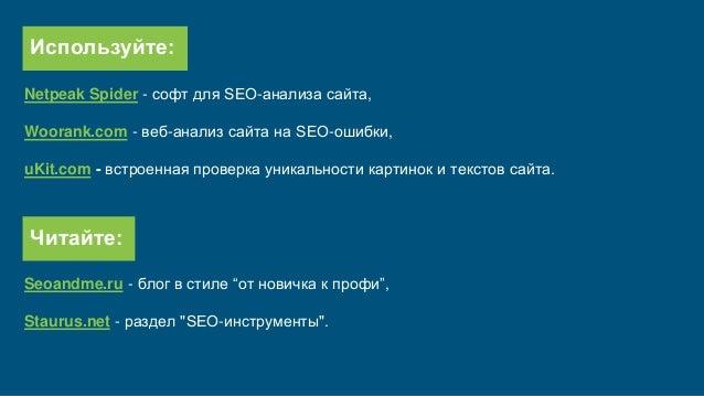 Используйте: Netpeak Spider - софт для SEO-анализа сайта, Woorank.com - веб-анализ сайта на SEO-ошибки, uKit.com - встроен...