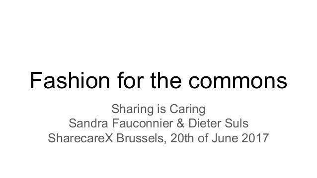 Fashion for the commons Sharing is Caring Sandra Fauconnier & Dieter Suls SharecareX Brussels, 20th of June 2017