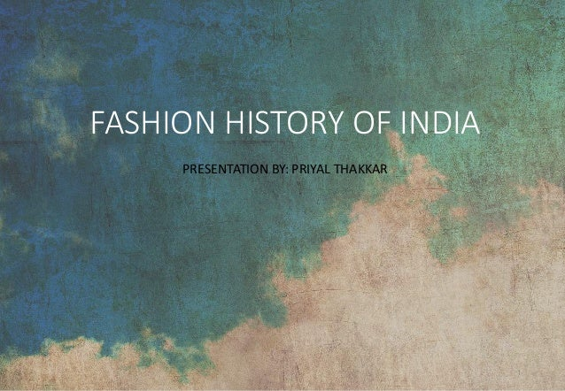 FASHION HISTORY OF INDIA PRESENTATION BY: PRIYAL THAKKAR 1