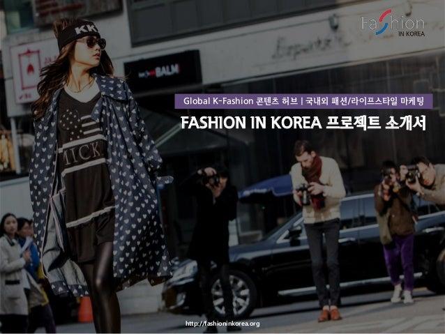 http://fashioninkorea.org FASHION IN KOREA 프로젝트 소개서 Global K-Fashion 콘텐츠 허브 | 국내외 패션/라이프스타일 마케팅