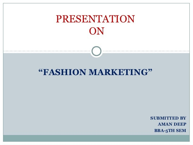 "PRESENTATION       ON""FASHION MARKETING""                  SUBMITTED BY                    AMAN DEEP                   BBA-..."