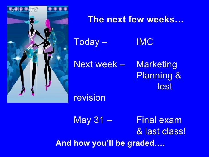 The next few weeks… Today –  IMC  Next week –  Marketing  Planning &  test revision May 31 –  Final exam  & last class!  A...