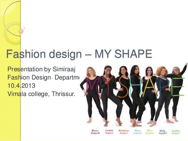 Fashion design – MY SHAPE Presentation by Simiraaj Fashion Design Department 10.4.2013 Vimala college, Thrissur.