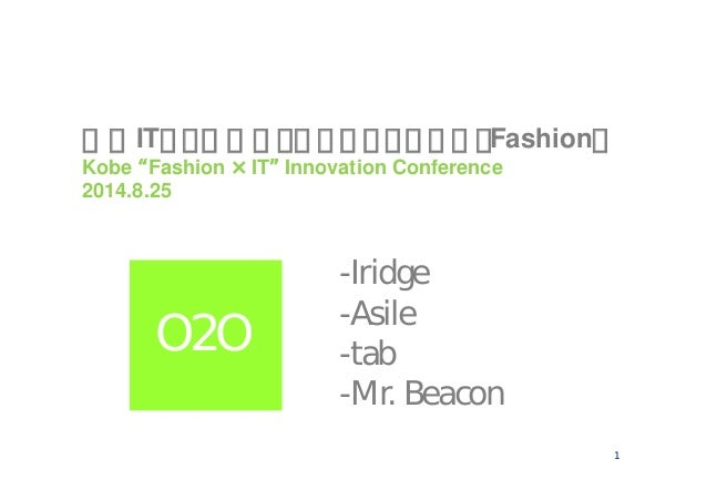 "1 神戸ITイノベーションカンファレンス(Fashion) Kobe ""Fashion ×IT"" Innovation Conference 2014.8.25 -Iridge -Asile -tab -Mr. Beacon O2O"