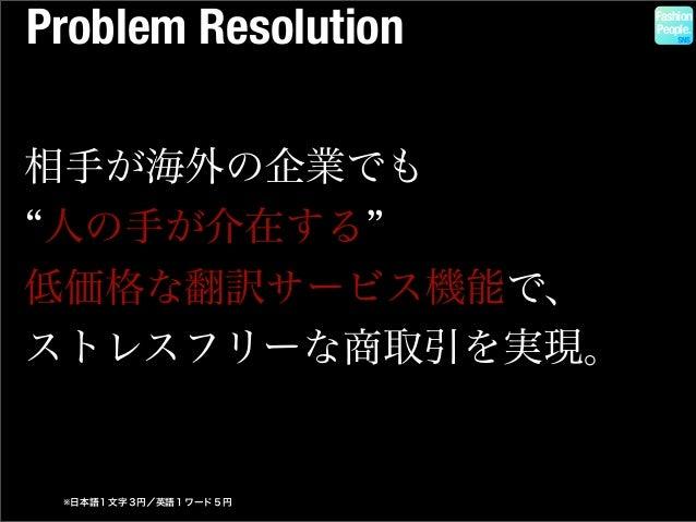 Problem Resolution Fashion People. 相手が海外の企業でも 人の手が介在する 低価格な翻訳サービス機能で、 ストレスフリーな商取引を実現。 ※日本語1文字3円/英語1ワード5円