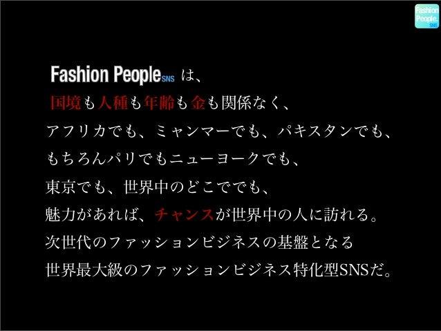 Fashion People.  は、 国境も人種も年齢も金も関係なく、 アフリカでも、ミャンマーでも、パキスタンでも、 もちろんパリでもニューヨークでも、 東京でも、世界中のどこででも、 魅力があれば、チャンスが世界中の人に訪...