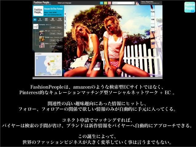 Fashion People. FashionPeopleは、amazonのような検索型ECサイトではなく、 Pinterest的なキュレーションマッチング型ソーシャルネットワーク + EC 。 関連性の高い趣味趣向にあった情報にヒットし、 フ...
