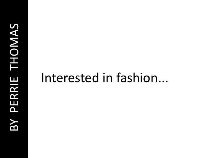BY PERRIE THOMAS                   Interested in fashion...
