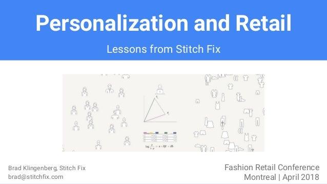 Personalization and Retail Brad Klingenberg, Stitch Fix brad@stitchfix.com Fashion Retail Conference Montreal | April 2018...