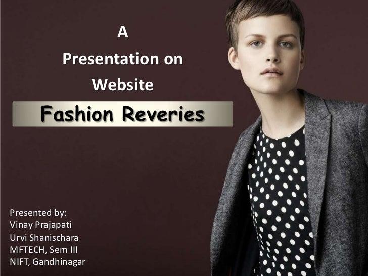 A           Presentation on               Website      Fashion ReveriesPresented by:Vinay PrajapatiUrvi ShanischaraMFTECH,...