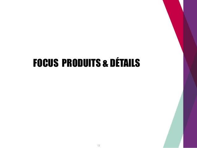FOCUS PRODUITS & DÉTAILS 13