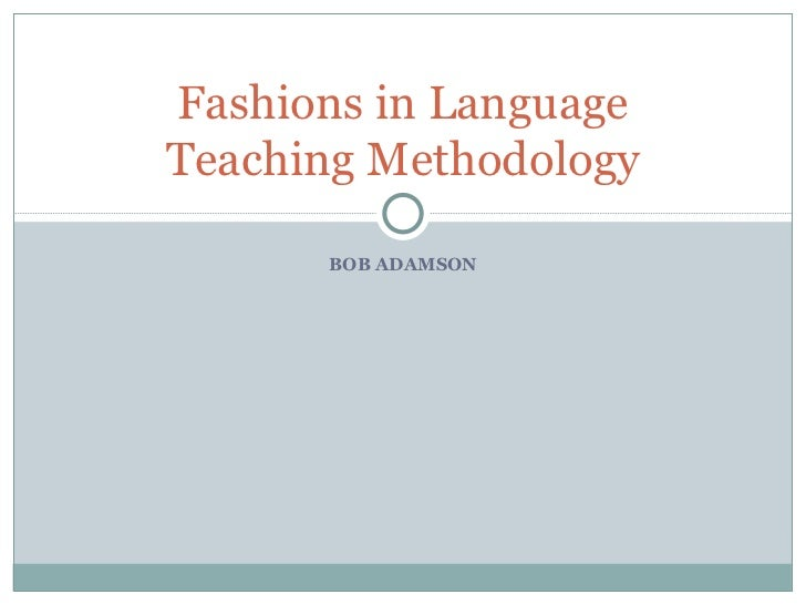 BOB ADAMSON Fashions in Language Teaching Methodology