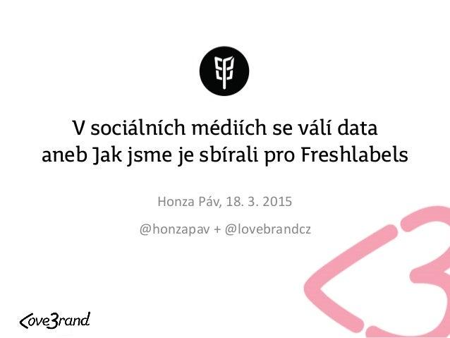 V sociálních médiích se válí data aneb Jak jsme je sbírali pro Freshlabels Honza Páv, 18. 3. 2015 @honzapav + @lovebrandcz