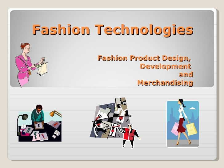 Fashion Technologies Fashion Product Design,  Development  and Merchandising